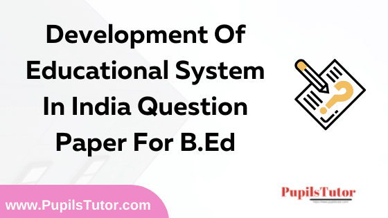 Development Of Educational System In India Question Paper For B.Ed 1st And 2nd Year And All The 4 Semesters In English, Hindi And Marathi Medium Free Download PDF | Development Of Educational System In India Question Paper In English | Development Of Educational System In India Question Paper In Hindi | Development Of Educational System In India Question Paper In Marathi