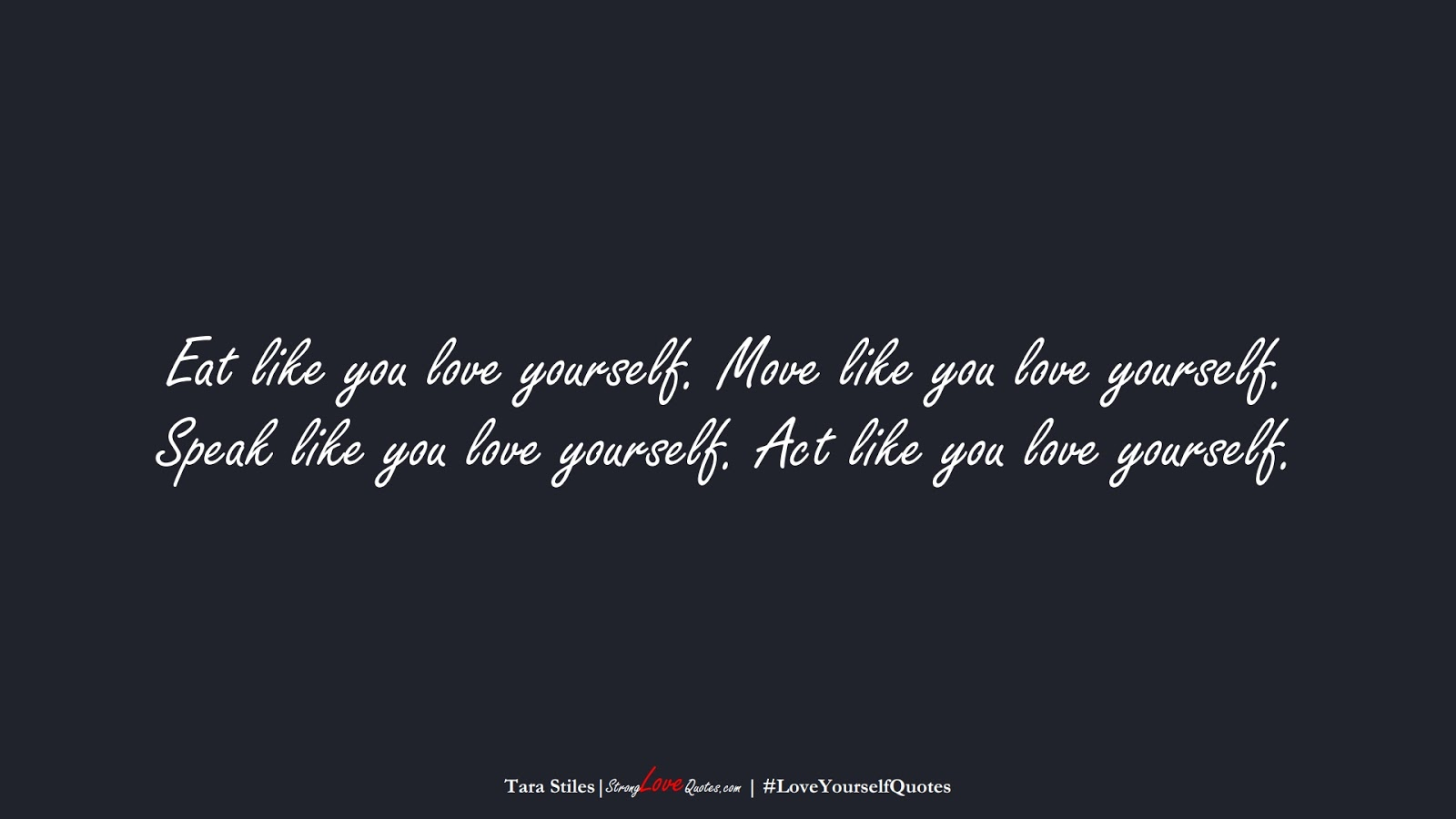 Eat like you love yourself. Move like you love yourself. Speak like you love yourself. Act like you love yourself. (Tara Stiles);  #LoveYourselfQuotes