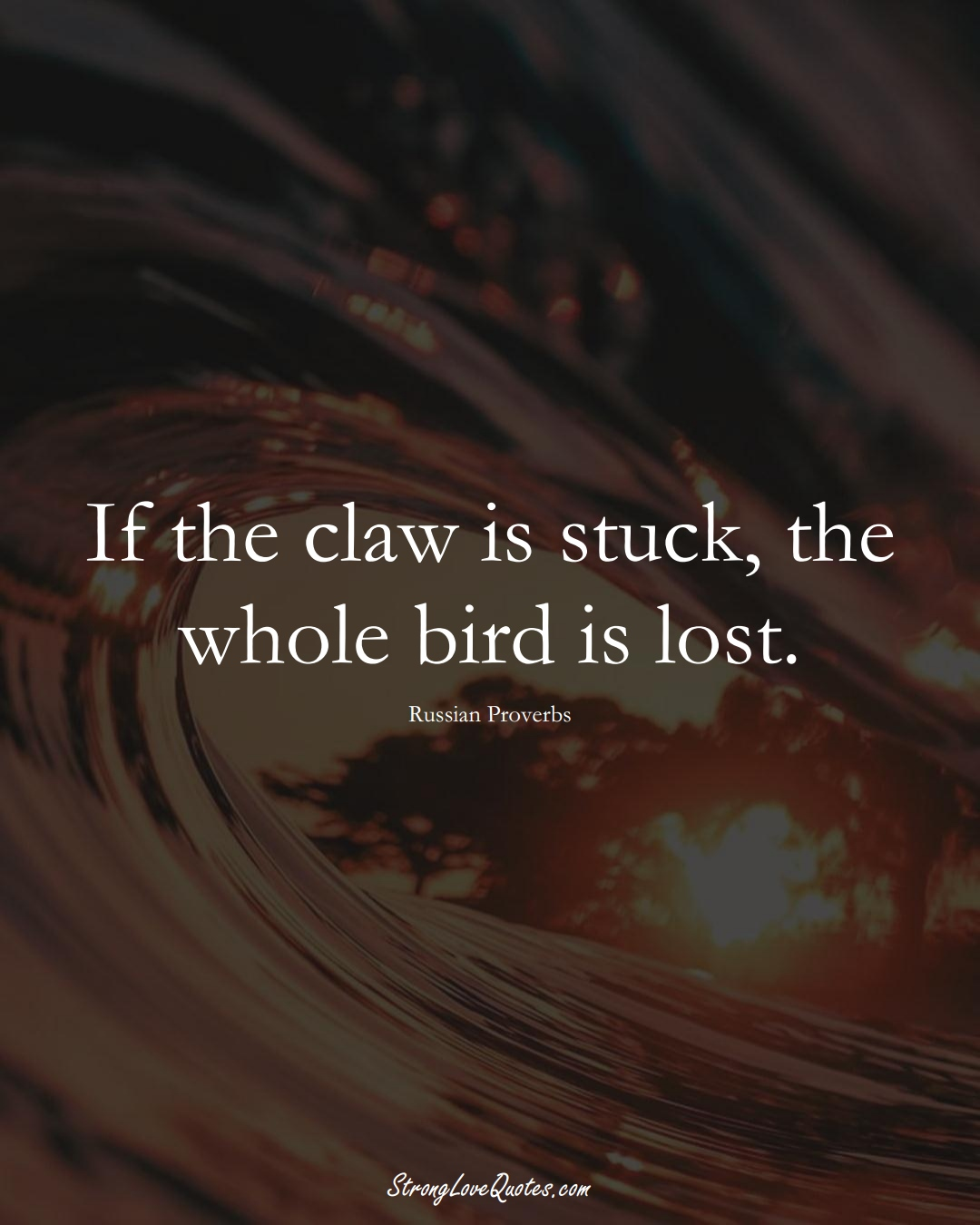 If the claw is stuck, the whole bird is lost. (Russian Sayings);  #AsianSayings