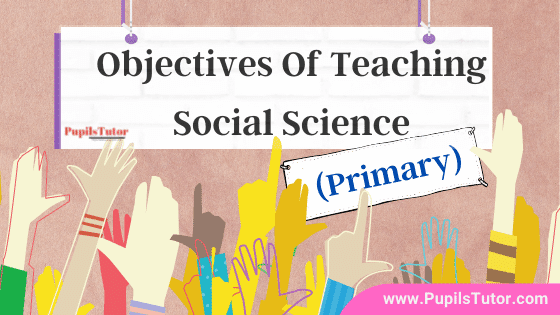 Why should we teach social science at primary level? |Explain Instructional objectives of teaching social study at primary stage – Understanding, Attitudes, Information, Skills