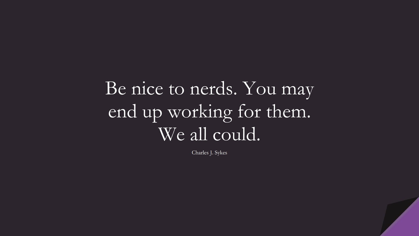 Be nice to nerds. You may end up working for them. We all could. (Charles J. Sykes);  #HardWorkQuotes
