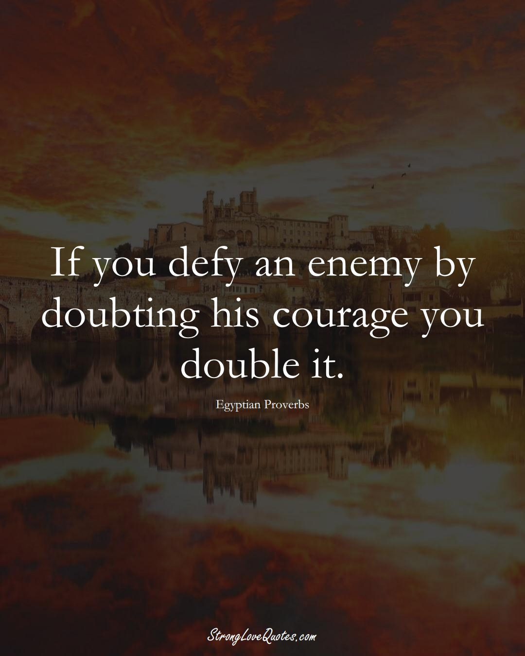 If you defy an enemy by doubting his courage you double it. (Egyptian Sayings);  #MiddleEasternSayings