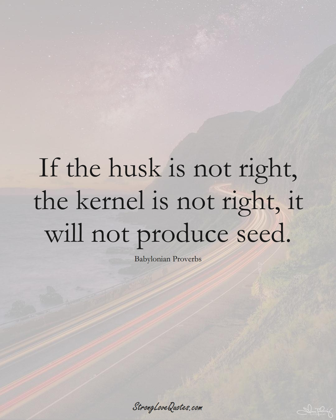 If the husk is not right, the kernel is not right, it will not produce seed. (Babylonian Sayings);  #aVarietyofCulturesSayings