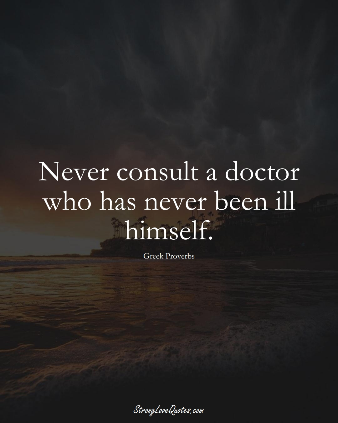Never consult a doctor who has never been ill himself. (Greek Sayings);  #EuropeanSayings
