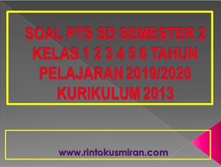 SOAL PTS SD SEMESTER 2 KELAS 1 2 3 4 5 6 TAHUN PELAJARAN 2019/2020 KURIKULUM 2013