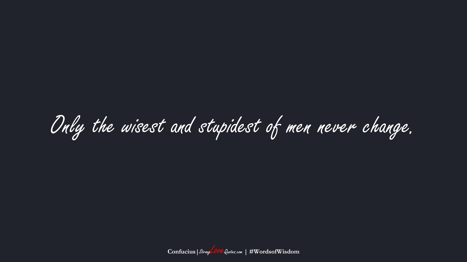 Only the wisest and stupidest of men never change. (Confucius);  #WordsofWisdom