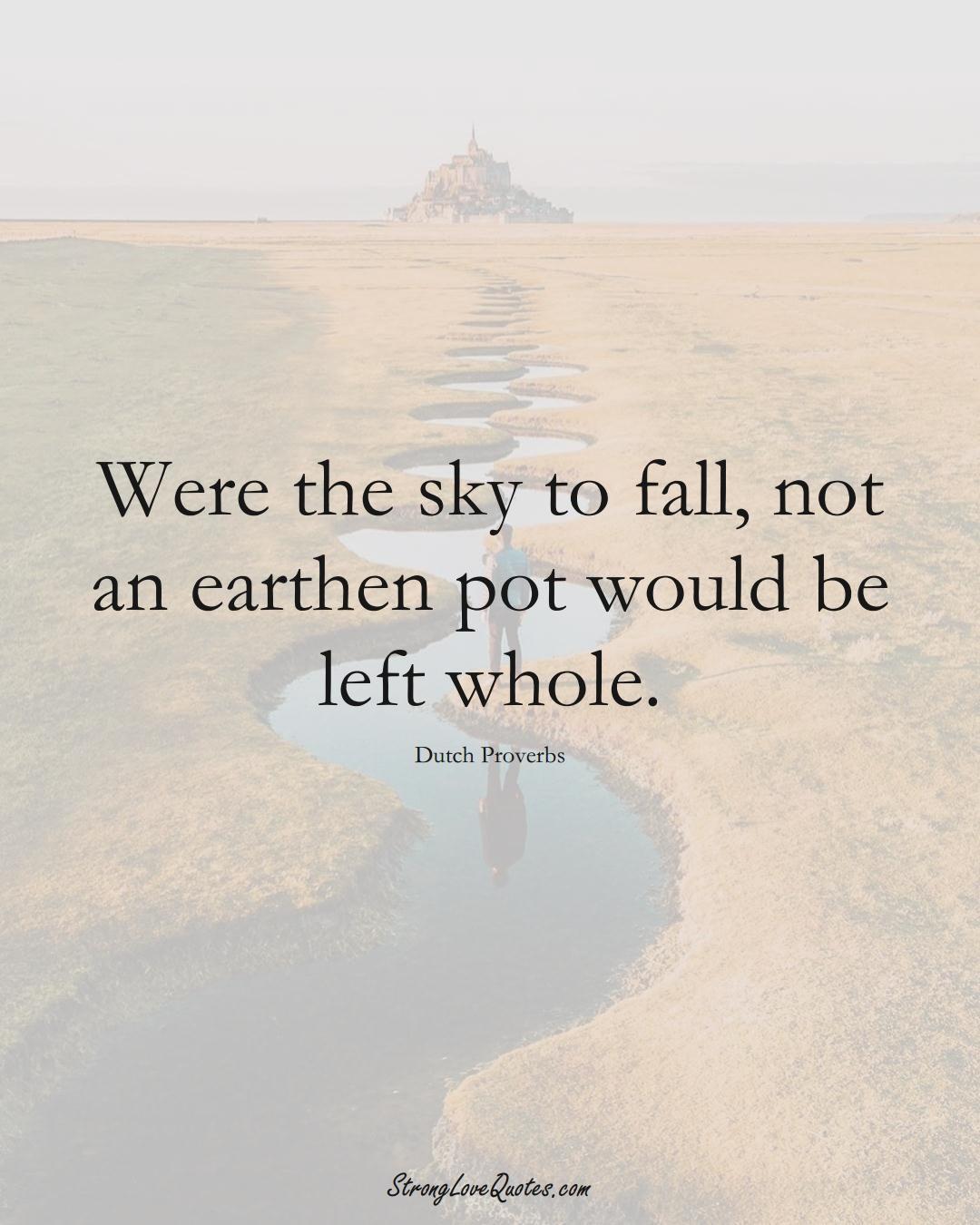 Were the sky to fall, not an earthen pot would be left whole. (Dutch Sayings);  #EuropeanSayings