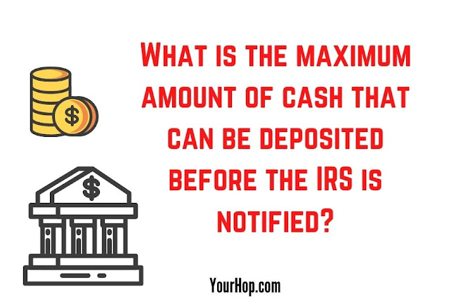 maximum amount of cash that can be deposited before the IRS is notified