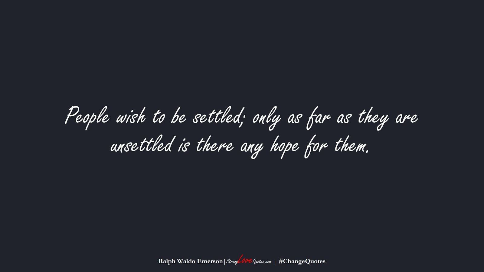 People wish to be settled; only as far as they are unsettled is there any hope for them. (Ralph Waldo Emerson);  #ChangeQuotes