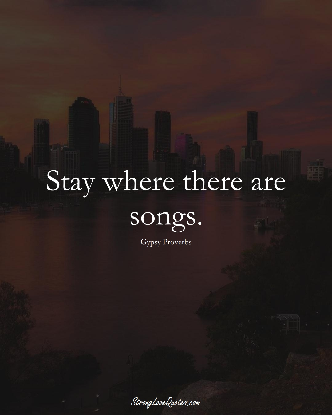 Stay where there are songs. (Gypsy Sayings);  #aVarietyofCulturesSayings