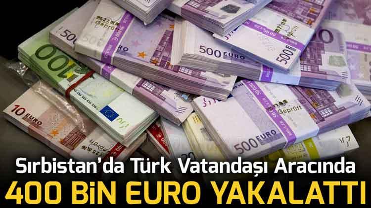 Sırbistan'da Türk Vatandaşının Aracında 400 bin Euro Bulundu