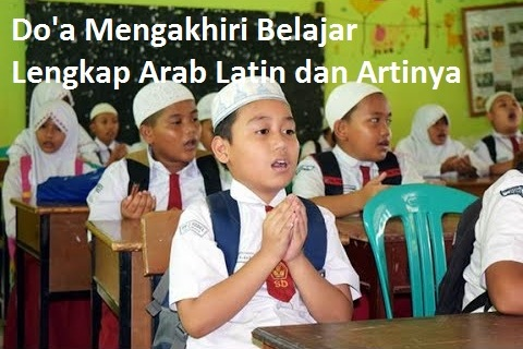 Doa Mengakhiri Pelajaran (Sebelum Pulang Sekolah), Doa Mengakhiri Belajar Lengkap Arab Latin dan Artinya