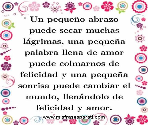 Un pequeño abrazo puede secar muchas lagrimas, una pequeña palabra llena de amor puede colmarnos de felicidad y una pequeña sonría puede cambiar el mundo, llenándolo de felicidad y amor.