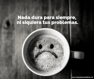 Nada dura para siempre, ni siquiera tus problemas.