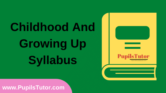 Childhood And Growing Up Syllabus, Course Content, Unit Wise Topics And Suggested Books For B.Ed 1st And 2nd Year And All The 4 Semesters In English Free Download PDF