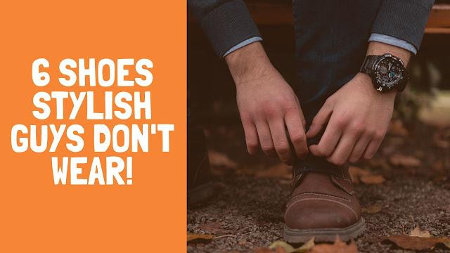 6 Shoes Stylish Guys DON'T Wear!