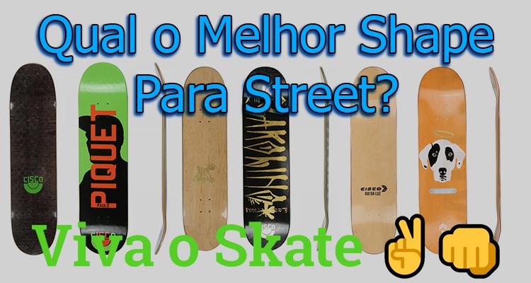 Qual o Melhor Shape Para Street?