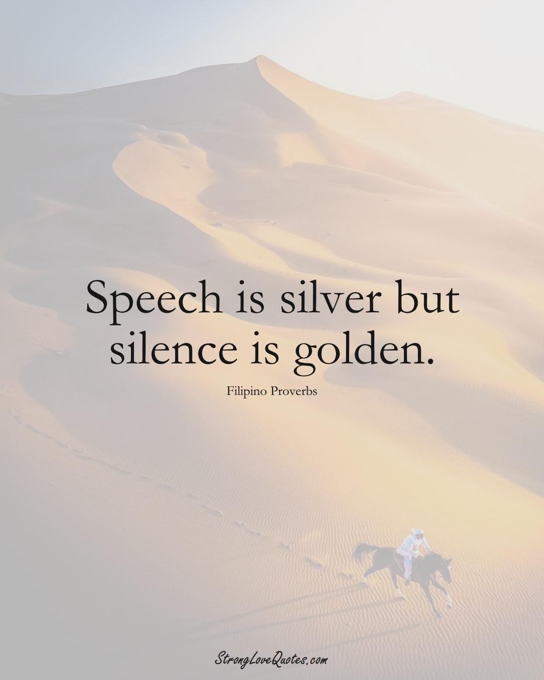 Speech is silver but silence is golden. (Filipino Sayings);  #AsianSayings