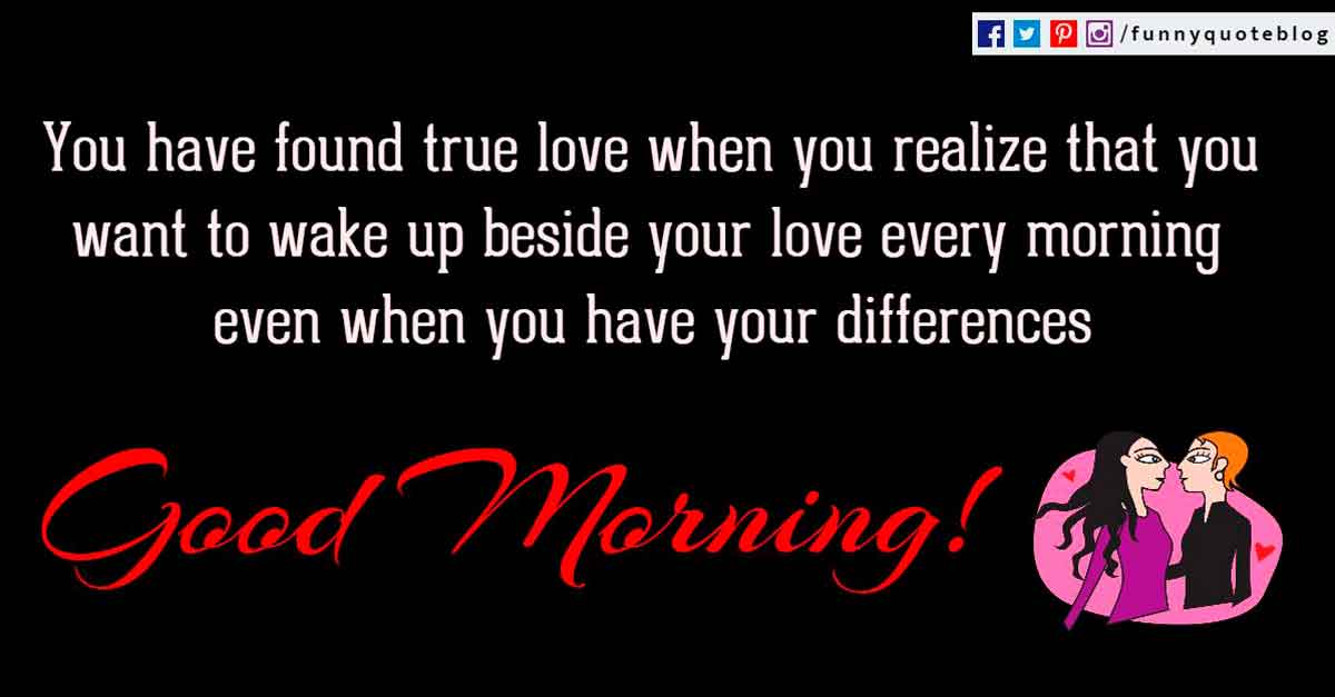 You have found true love when you realize that you want to wake up beside your love every morning even when you have your differences.
