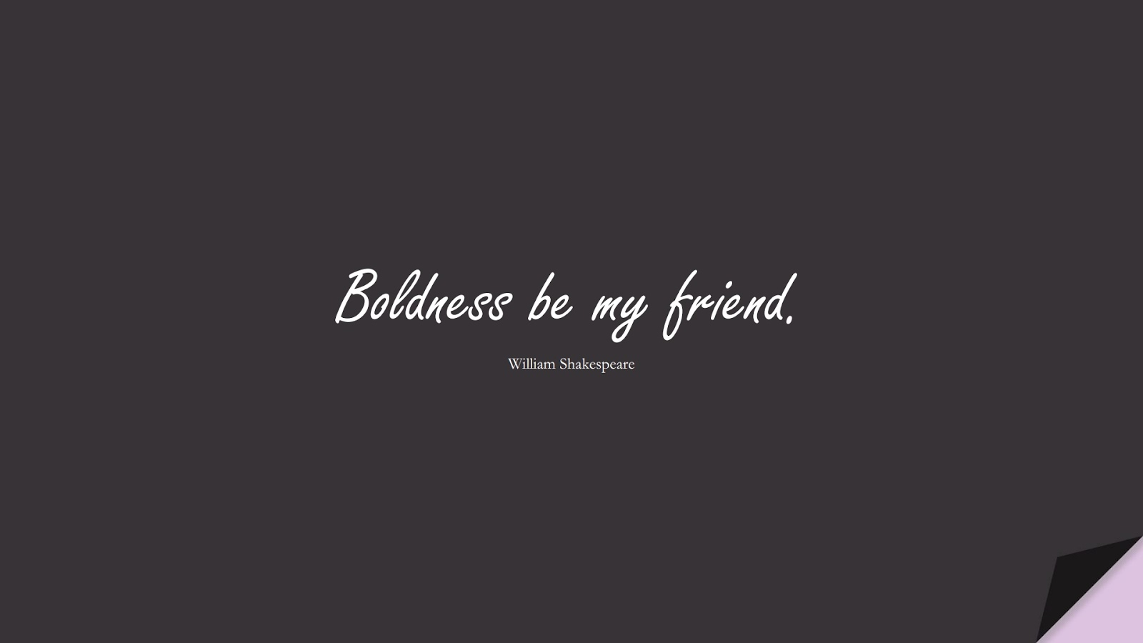 Boldness be my friend. (William Shakespeare);  #ShortQuotes