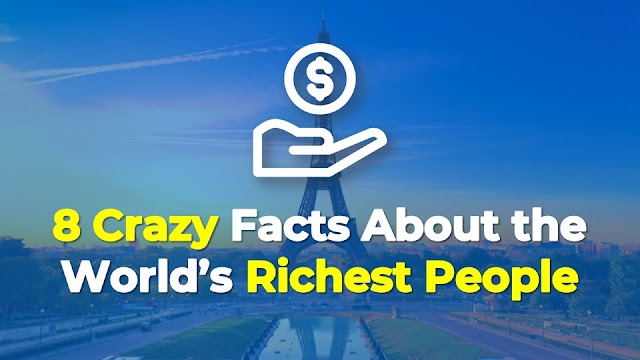 8 Crazy Facts About the World's Richest People
