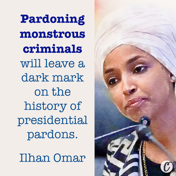 Pardoning monstrous criminals will leave a dark mark on the history of presidential pardons. — Democratic Rep. Ilhan Omar of Minnesota