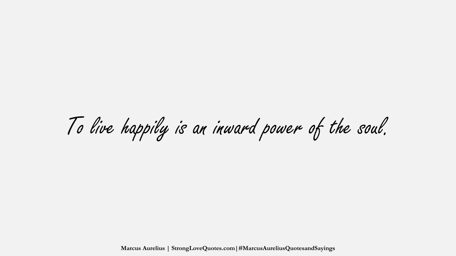 To live happily is an inward power of the soul. (Marcus Aurelius);  #MarcusAureliusQuotesandSayings