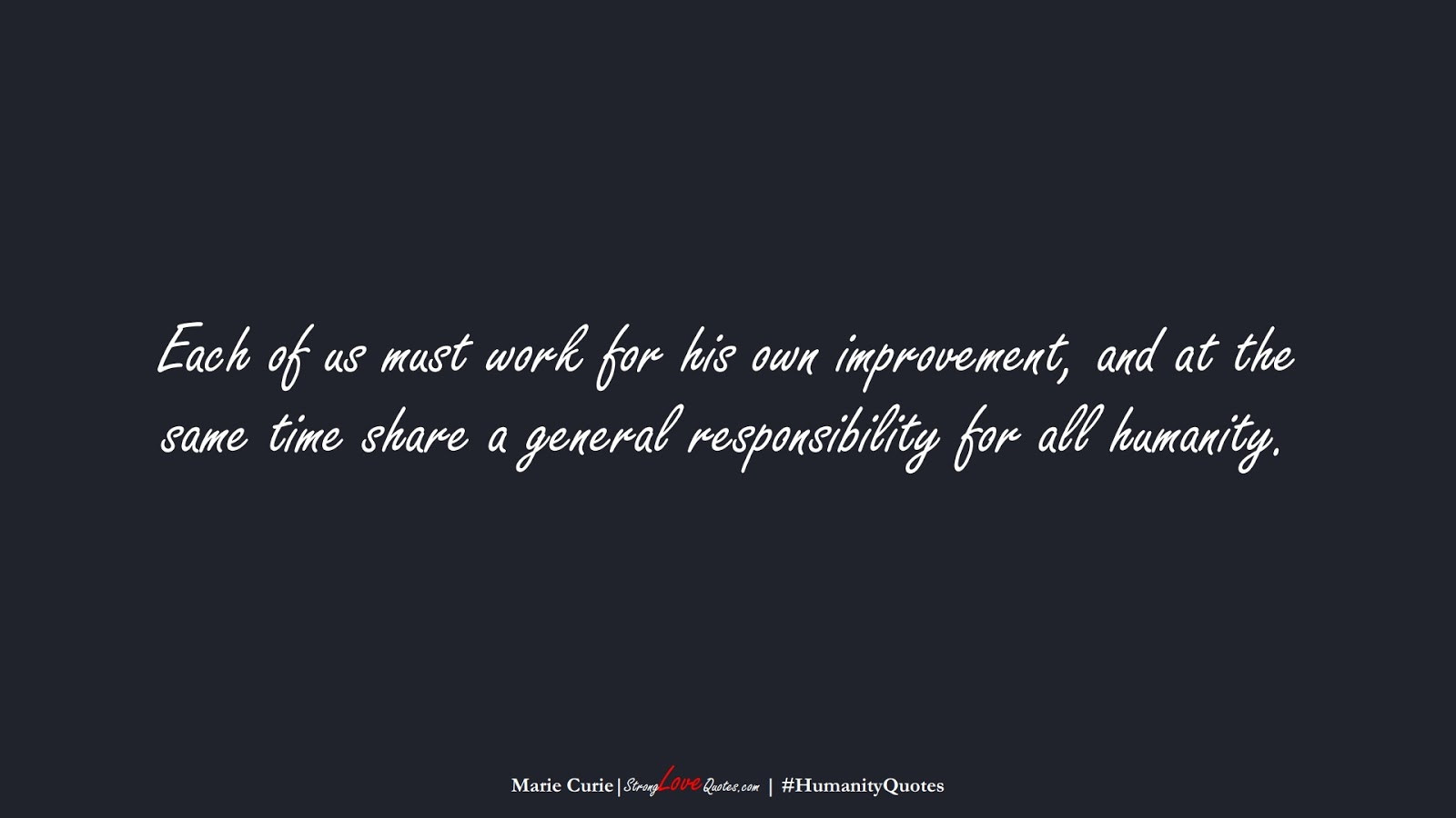 Each of us must work for his own improvement, and at the same time share a general responsibility for all humanity. (Marie Curie);  #HumanityQuotes