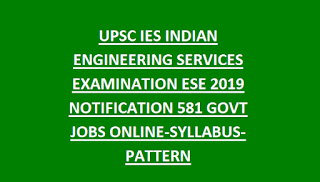 UPSC IES INDIAN ENGINEERING SERVICES EXAMINATION ESE 2019 NOTIFICATION 581 GOVT JOBS ONLINE-SYLLABUS-PATTERN