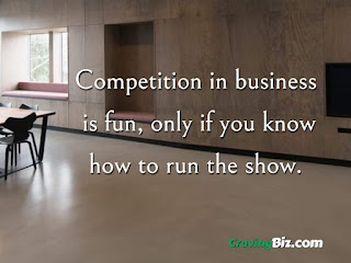 Competition in business  is fun, only if you know how to run the show.