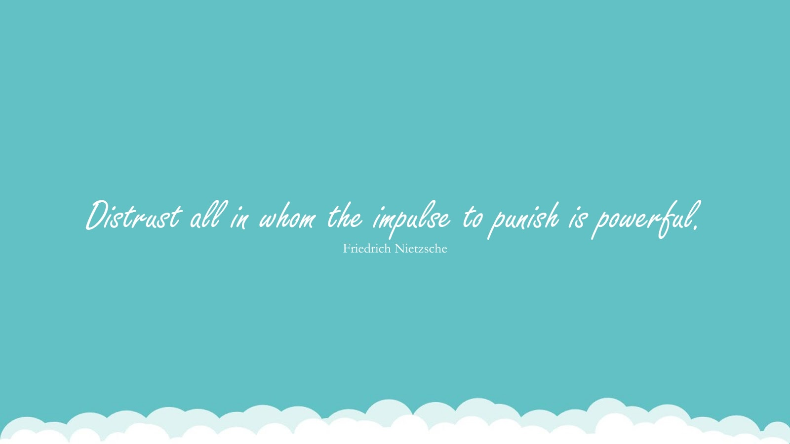 Distrust all in whom the impulse to punish is powerful. (Friedrich Nietzsche);  #RelationshipQuotes