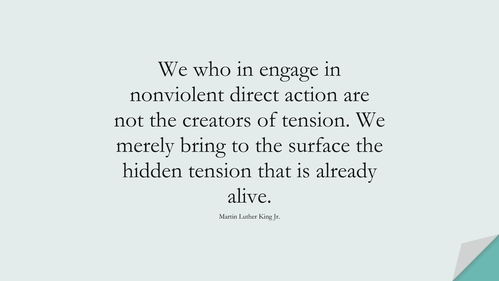 We who in engage in nonviolent direct action are not the creators of tension. We merely bring to the surface the hidden tension that is already alive. (Martin Luther King Jr.);  #MartinLutherKingJrQuotes