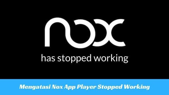 Cara Mengatasi Nox App Player has Stopped Working