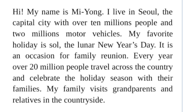 Hi! My name is Mi-Yong. I live in Seoul, the capital city with over ten millions people and two millions motor vehicles. My favorite holiday is sol, the lunar New Year's Day. It is an occasion for family reunion. Every year over 20 million people travel across the country and celebrate the holiday season with their families. My family visits grandparents and relatives in the countryside.