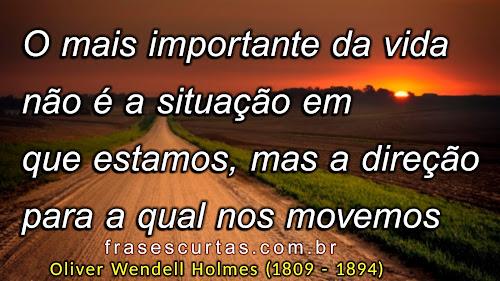 O mais importante da vida não é a situação em que estamos, mas a direção para a qual nos movemos