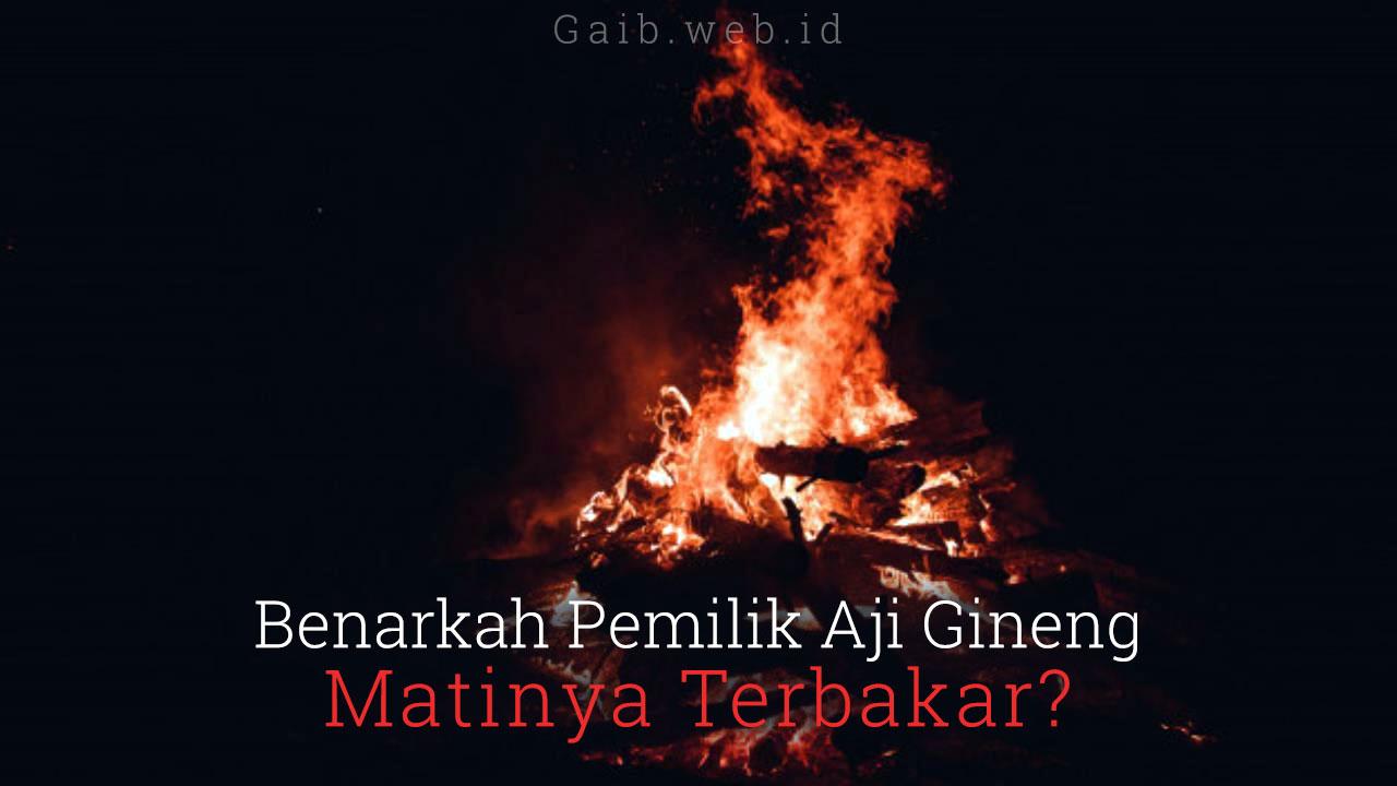 Benarkah Pemilik Aji Gineng Matinya Terbakar