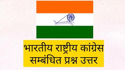 भारतीय राष्ट्रीय कांग्रेस संबंधित प्रश्न उत्तर, भारतीय राष्ट्रीय कांग्रेस की स्थापना, भारतीय राष्ट्रीय कांग्रेस के अध्यक्ष, भारतीय राष्ट्रीय कांग्रेस के अधिवेशन, Indian National Congress Related Question Answer