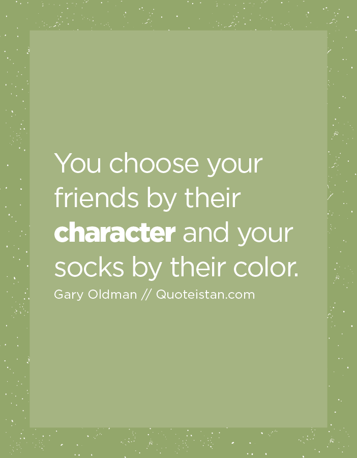 You choose your friends by their character and your socks by their color.