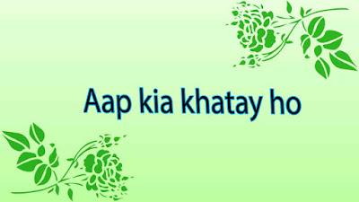 1- Aap kia khatay ho