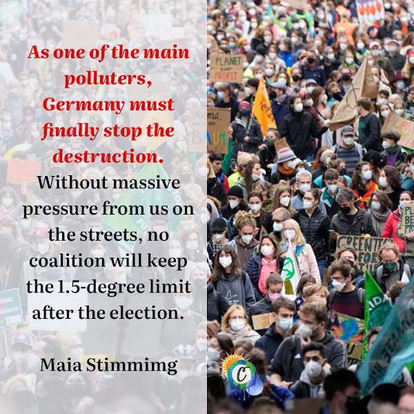 As one of the main polluters, Germany must finally stop the destruction. Without massive pressure from us on the streets, no coalition will keep the 1.5-degree limit after the election. — Maia Stimmimg, a spokeswoman for Fridays for Future Germany