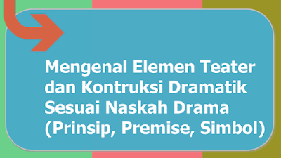 Mengenal Elemen Teater dan Kontruksi Dramatik Sesuai Naskah Drama |Prinsip, Premise, Simbol, Jenis, Nilai Estetis, Sesuai Konsep, Teknik, serta Prosedur