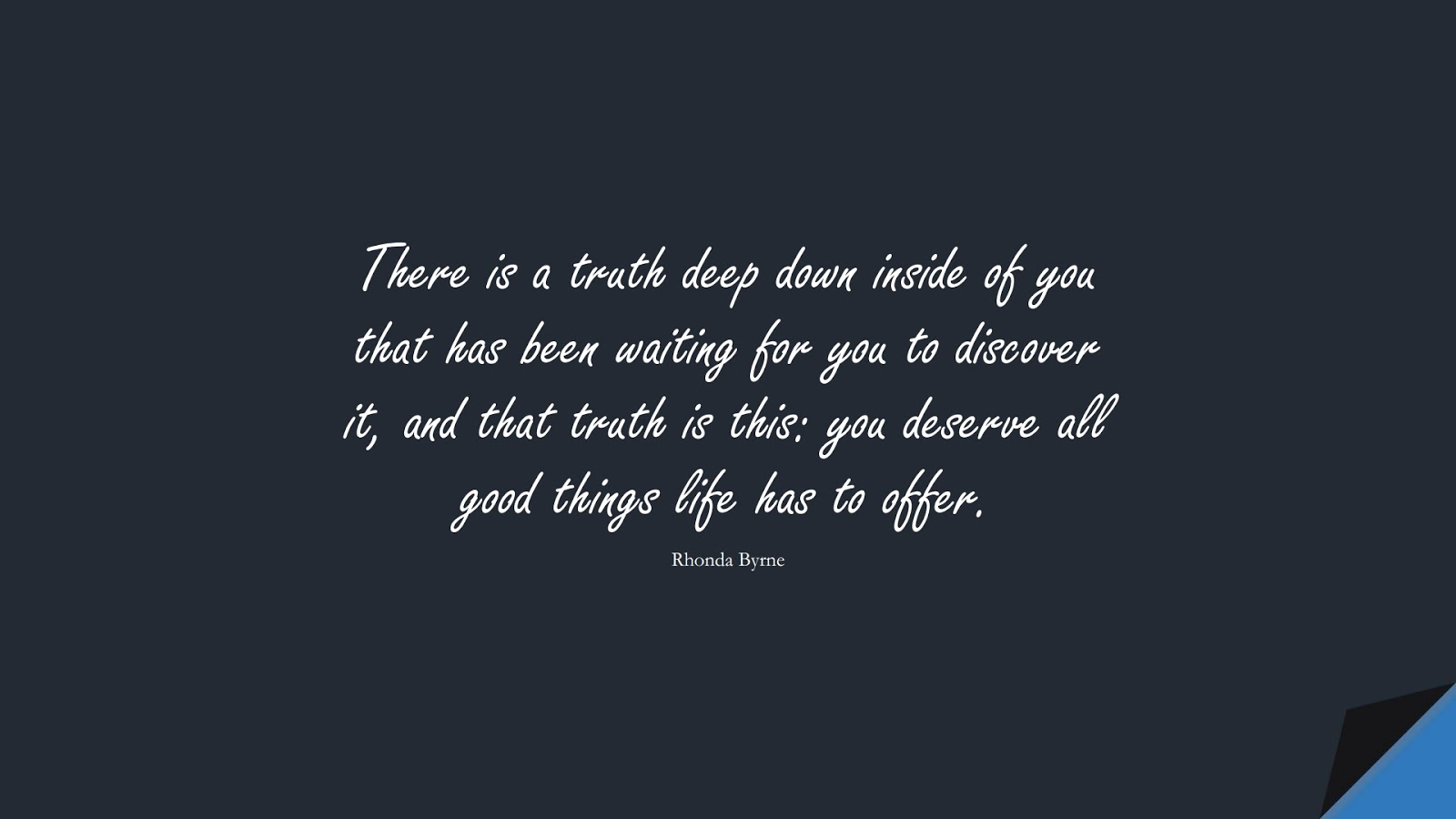 There is a truth deep down inside of you that has been waiting for you to discover it, and that truth is this: you deserve all good things life has to offer. (Rhonda Byrne);  #PositiveQuotes