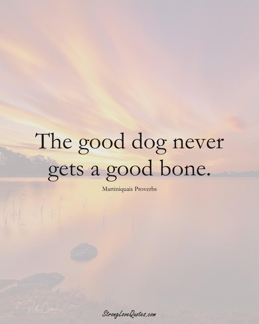 The good dog never gets a good bone. (Martiniquais Sayings);  #CaribbeanSayings
