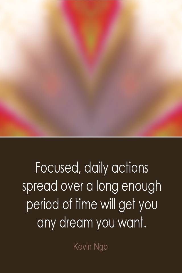 visual quote - image quotation: Focused, daily actions spread over a long enough period of time will get you any dream you want. - Kevin Ngo