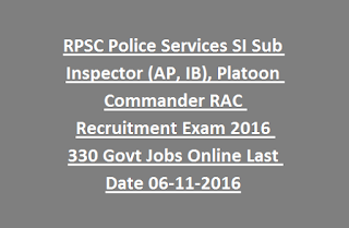 RPSC Police Services SI Sub Inspector (AP, IB), Platoon Commander RAC Recruitment Exam 2016 330 Govt Jobs Online Last Date 06-11-2016