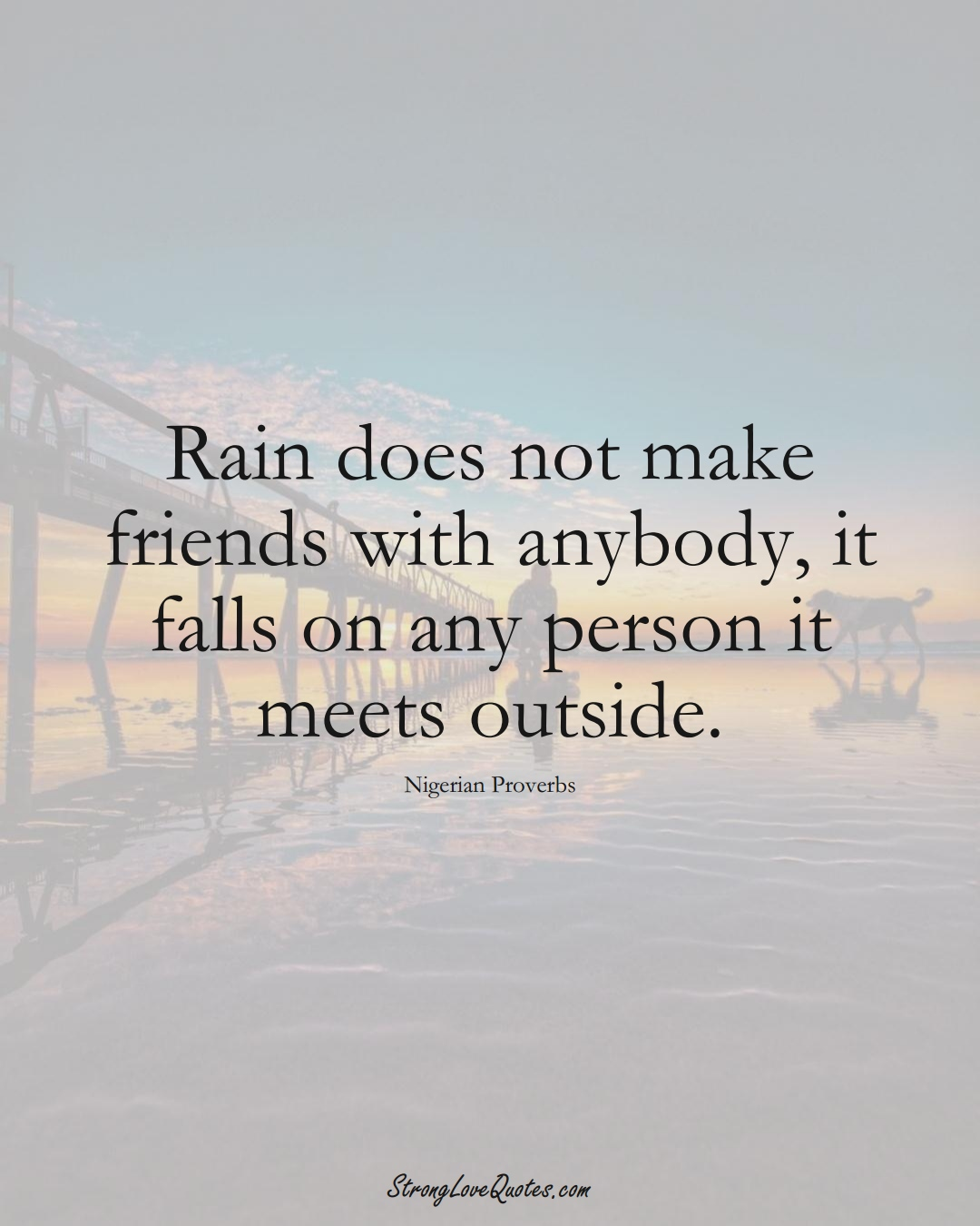 Rain does not make friends with anybody, it falls on any person it meets outside. (Nigerian Sayings);  #AfricanSayings