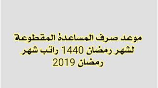 صرف المساعدة المقطوعة شهر رمضان 1440 صرف راتب رمضان 2019
