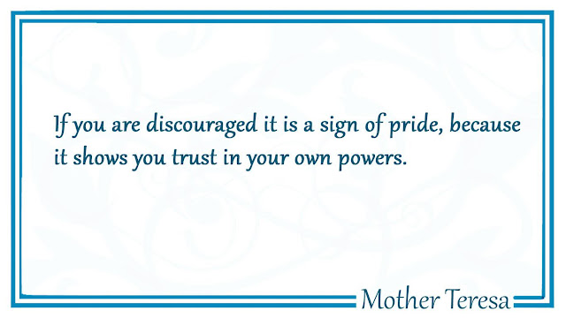 If you are discouraged it is a sign of pride, because it shows you trust in your own powers Mother Teresa