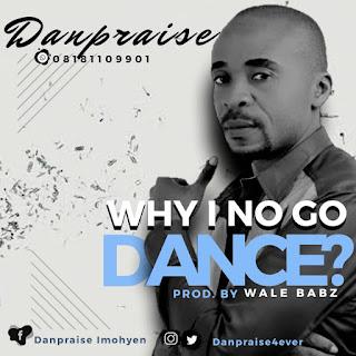 Download Danpraise Imohyen Why I No Go Dance