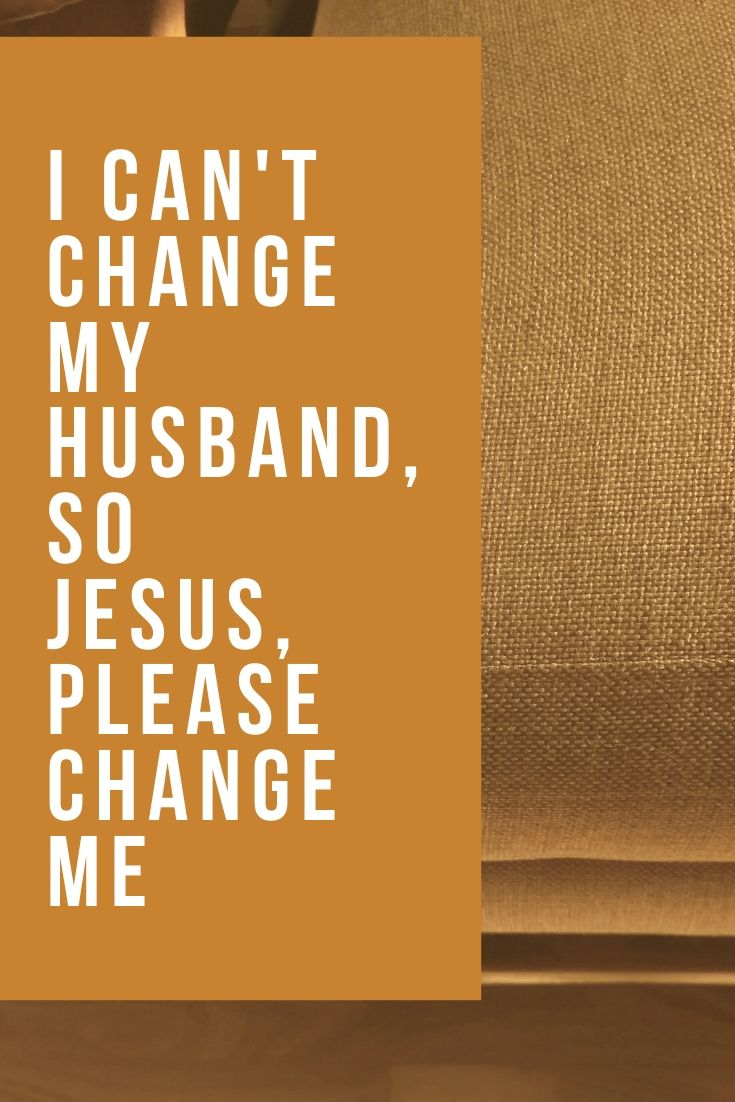 I Can't Change My Husband, So Jesus, Please Change Me